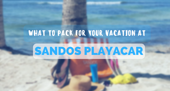 What to Pack for a Beach Vacation at Sandos Playacar